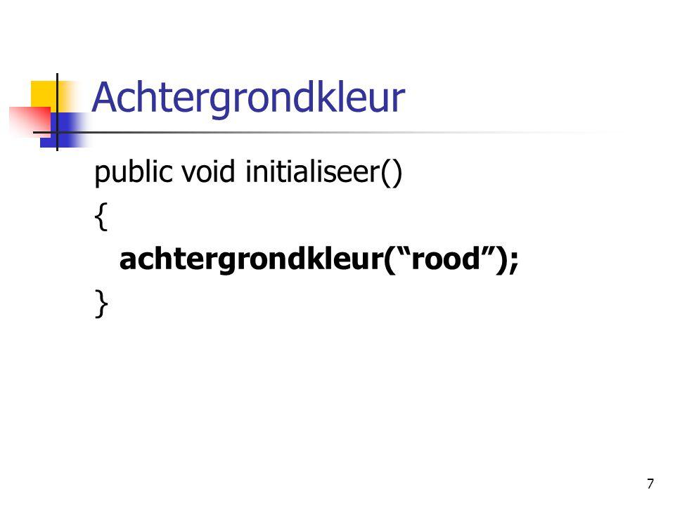 7 Achtergrondkleur public void initialiseer() { achtergrondkleur( rood ); }
