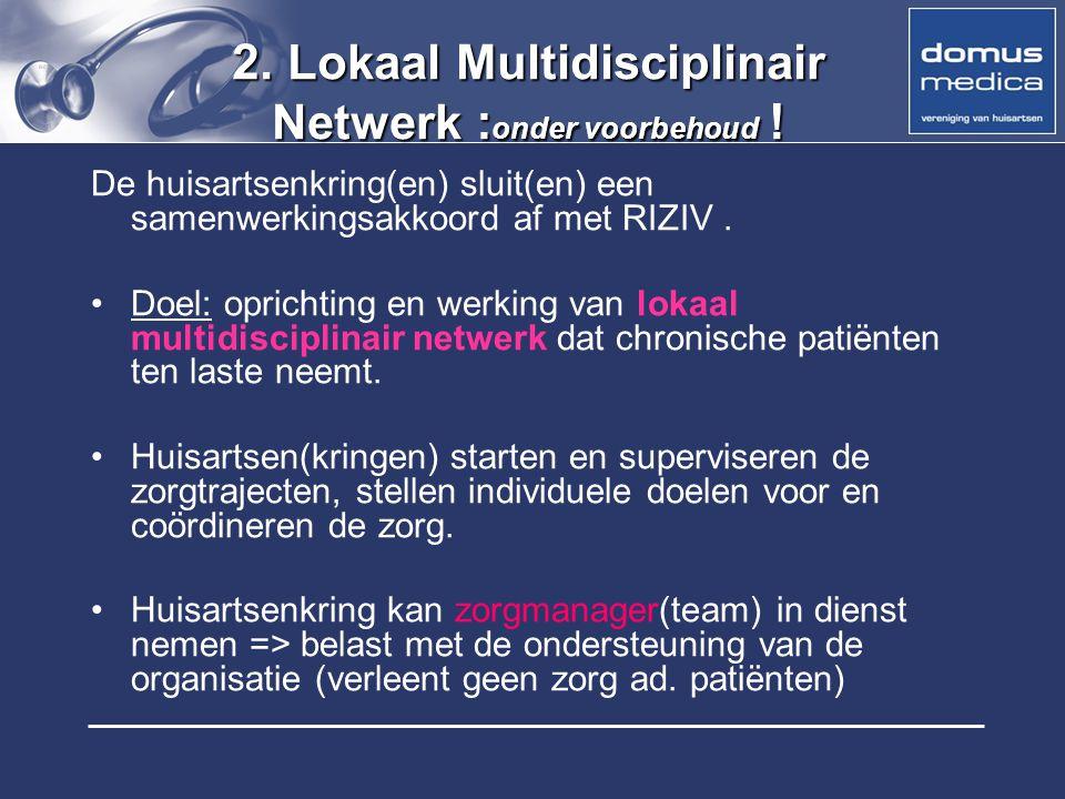 2. Lokaal Multidisciplinair Netwerk : onder voorbehoud ! De huisartsenkring(en) sluit(en) een samenwerkingsakkoord af met RIZIV. Doel: oprichting en w