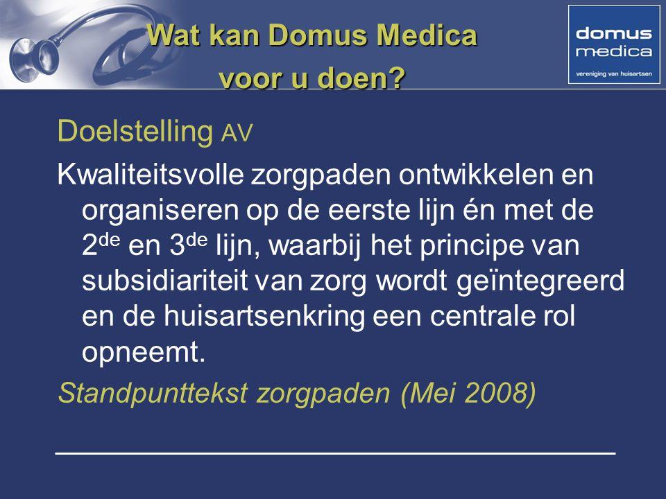 Wat kan Domus Medica voor u doen? Doelstelling AV Kwaliteitsvolle zorgpaden ontwikkelen en organiseren op de eerste lijn én met de 2 de en 3 de lijn,