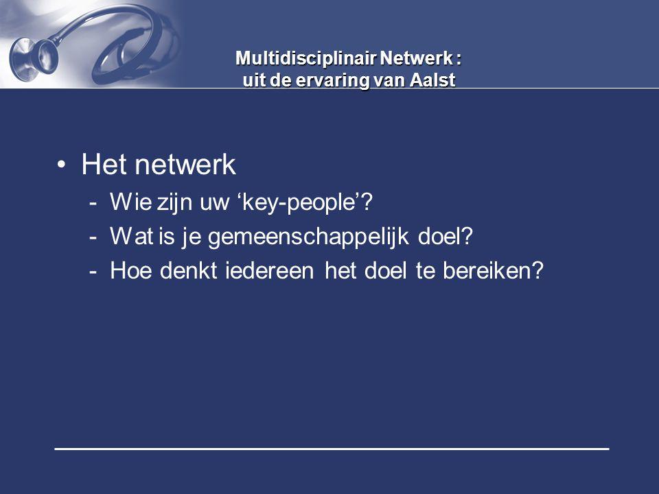 Multidisciplinair Netwerk : uit de ervaring van Aalst Het netwerk -Wie zijn uw 'key-people'? -Wat is je gemeenschappelijk doel? -Hoe denkt iedereen he