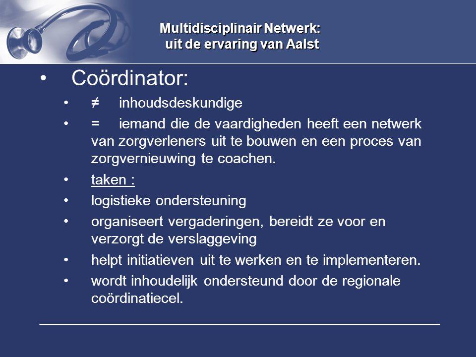 Multidisciplinair Netwerk: uit de ervaring van Aalst Coördinator: ≠ inhoudsdeskundige = iemand die de vaardigheden heeft een netwerk van zorgverleners