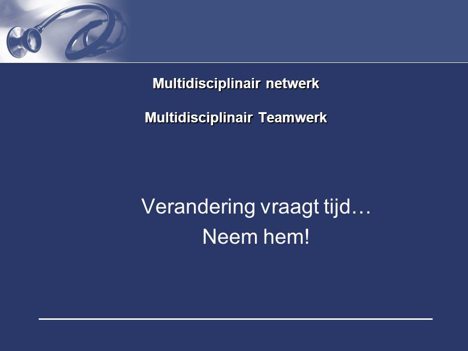 Multidisciplinair netwerk Multidisciplinair Teamwerk Verandering vraagt tijd… Neem hem!
