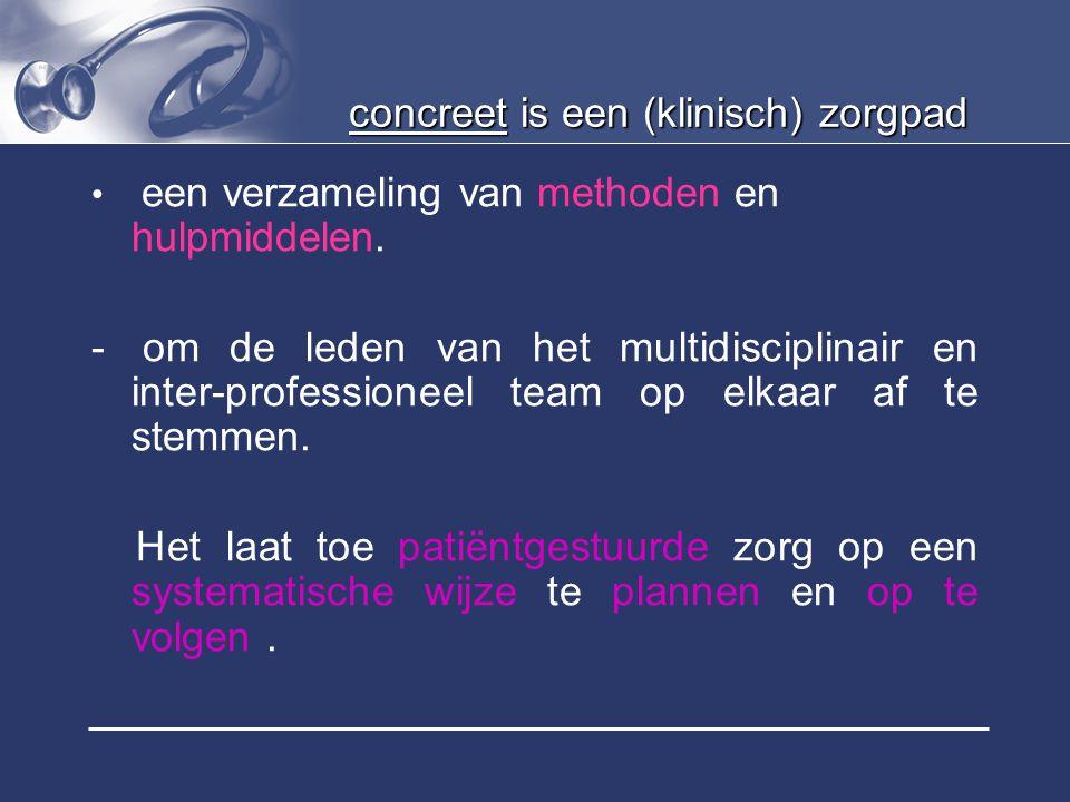 concreet is een (klinisch) zorgpad een verzameling van methoden en hulpmiddelen. - om de leden van het multidisciplinair en inter-professioneel team o