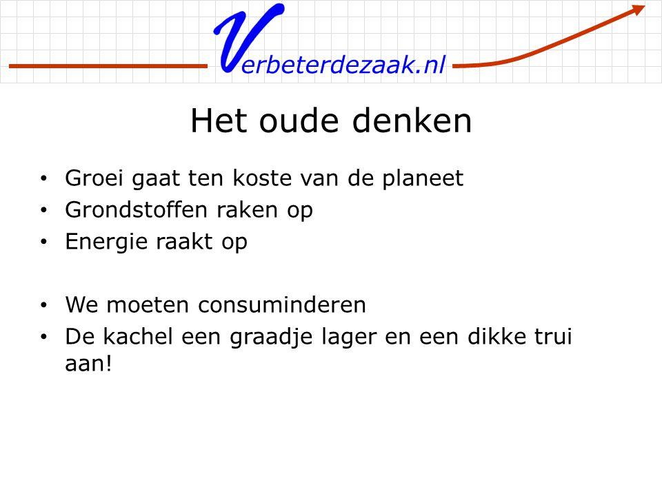 erbeterdezaak.nl Het oude denken Groei gaat ten koste van de planeet Grondstoffen raken op Energie raakt op We moeten consuminderen De kachel een graa