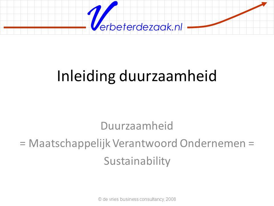 erbeterdezaak.nl Inleiding duurzaamheid Duurzaamheid = Maatschappelijk Verantwoord Ondernemen = Sustainability © de vries business consultancy, 2008