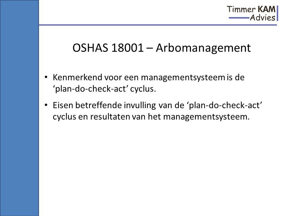 OSHAS 18001 – Arbomanagement Kenmerkend voor een managementsysteem is de 'plan-do-check-act' cyclus. Eisen betreffende invulling van de 'plan-do-check