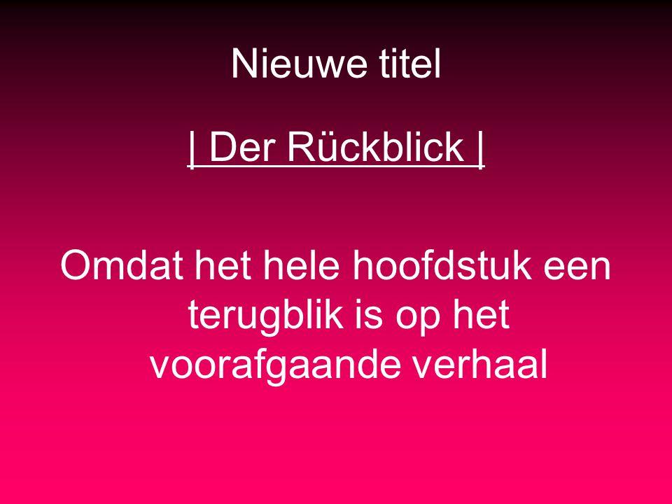 Nieuwe titel | Der Rückblick | Omdat het hele hoofdstuk een terugblik is op het voorafgaande verhaal