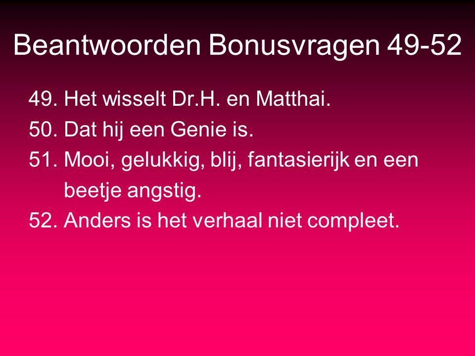 Beantwoorden Bonusvragen 49-52 49. Het wisselt Dr.H. en Matthai. 50. Dat hij een Genie is. 51. Mooi, gelukkig, blij, fantasierijk en een beetje angsti