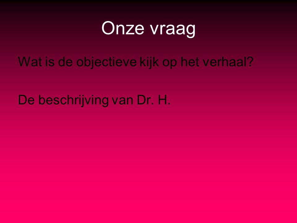 Onze vraag Wat is de objectieve kijk op het verhaal? De beschrijving van Dr. H.