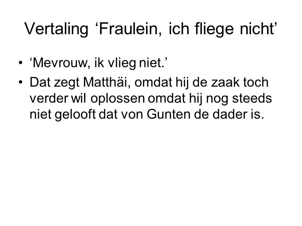 Vertaling 'Fraulein, ich fliege nicht' 'Mevrouw, ik vlieg niet.' Dat zegt Matthäi, omdat hij de zaak toch verder wil oplossen omdat hij nog steeds niet gelooft dat von Gunten de dader is.