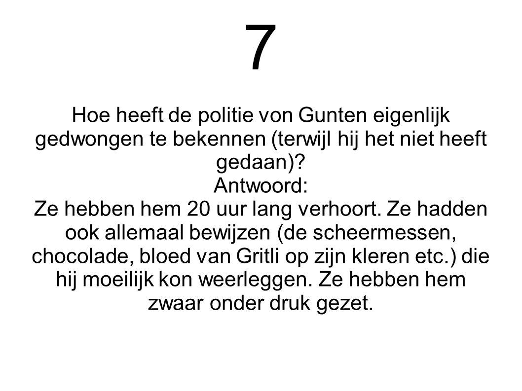 7 Hoe heeft de politie von Gunten eigenlijk gedwongen te bekennen (terwijl hij het niet heeft gedaan)? Antwoord: Ze hebben hem 20 uur lang verhoort. Z