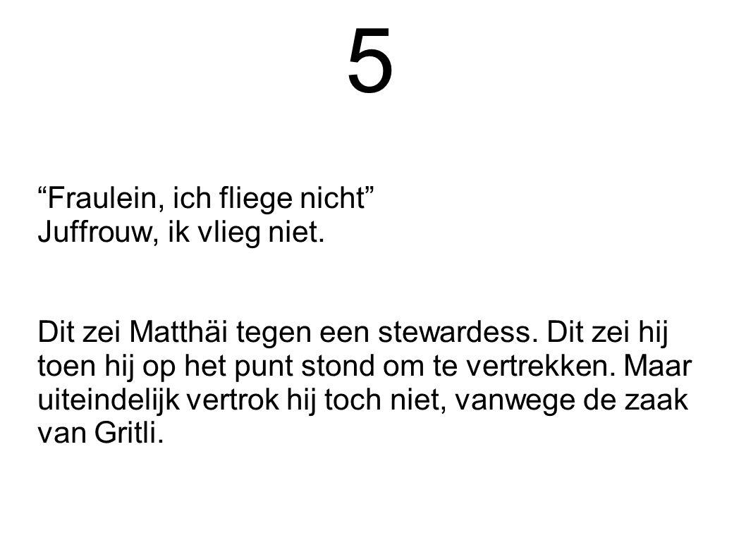 """5 """"Fraulein, ich fliege nicht"""" Juffrouw, ik vlieg niet. Dit zei Matthäi tegen een stewardess. Dit zei hij toen hij op het punt stond om te vertrekken."""