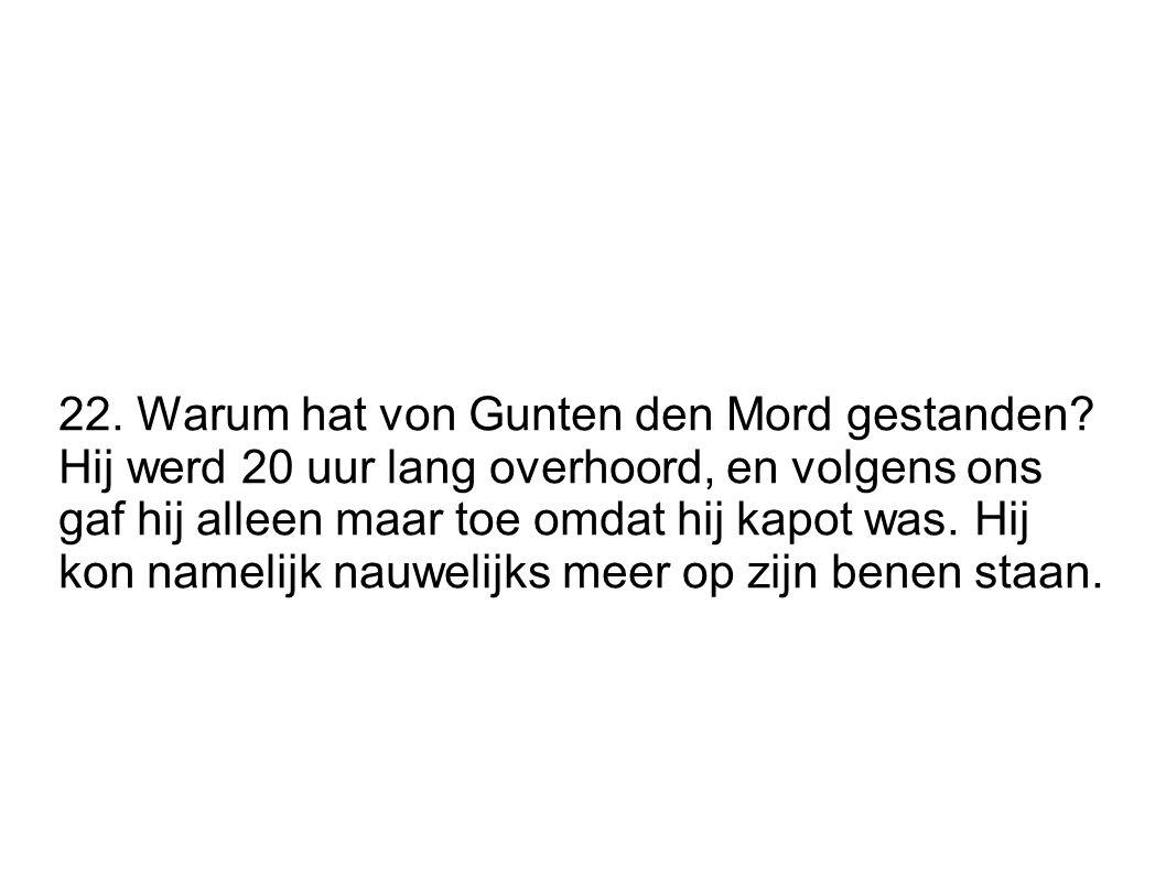 22. Warum hat von Gunten den Mord gestanden? Hij werd 20 uur lang overhoord, en volgens ons gaf hij alleen maar toe omdat hij kapot was. Hij kon namel