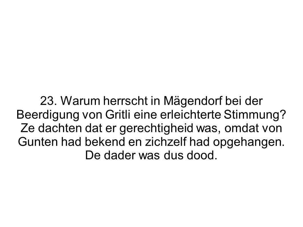 23. Warum herrscht in Mägendorf bei der Beerdigung von Gritli eine erleichterte Stimmung? Ze dachten dat er gerechtigheid was, omdat von Gunten had be