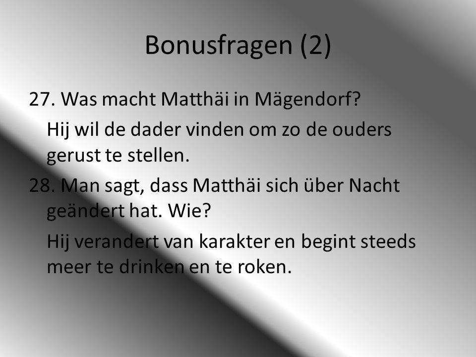 Bonusfragen (2) 27. Was macht Matthäi in Mägendorf? Hij wil de dader vinden om zo de ouders gerust te stellen. 28. Man sagt, dass Matthäi sich über Na