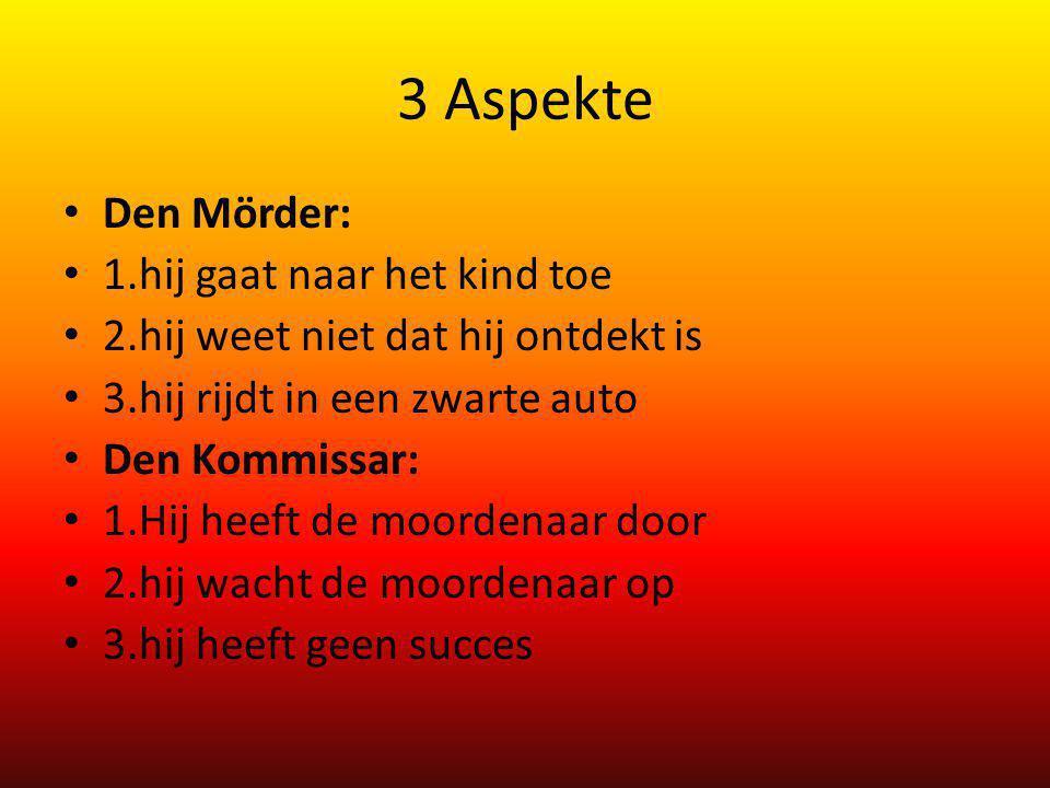3 Aspekte Den Mörder: 1.hij gaat naar het kind toe 2.hij weet niet dat hij ontdekt is 3.hij rijdt in een zwarte auto Den Kommissar: 1.Hij heeft de moo