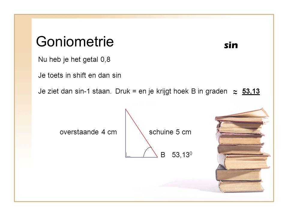 Goniometrie sin B overstaande 4 cmschuine 5 cm Nu heb je het getal 0,8 Je toets in shift en dan sin Je ziet dan sin-1 staan.Druk = en je krijgt hoek B