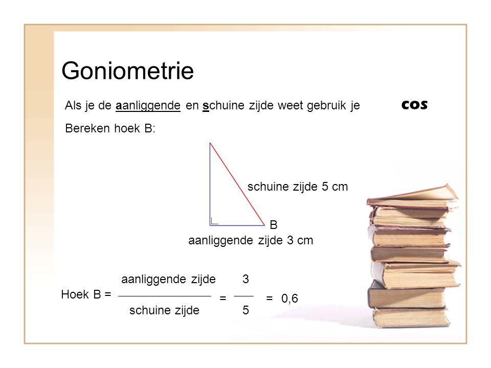Goniometrie Als je de aanliggende en schuine zijde weet gebruik je cos B Bereken hoek B: aanliggende zijde 3 cm Hoek B = aanliggende zijde schuine zij