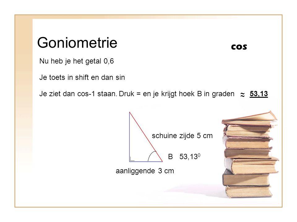 Goniometrie cos B schuine zijde 5 cm aanliggende 3 cm Nu heb je het getal 0,6 Je toets in shift en dan sin Je ziet dan cos-1 staan.Druk = en je krijgt