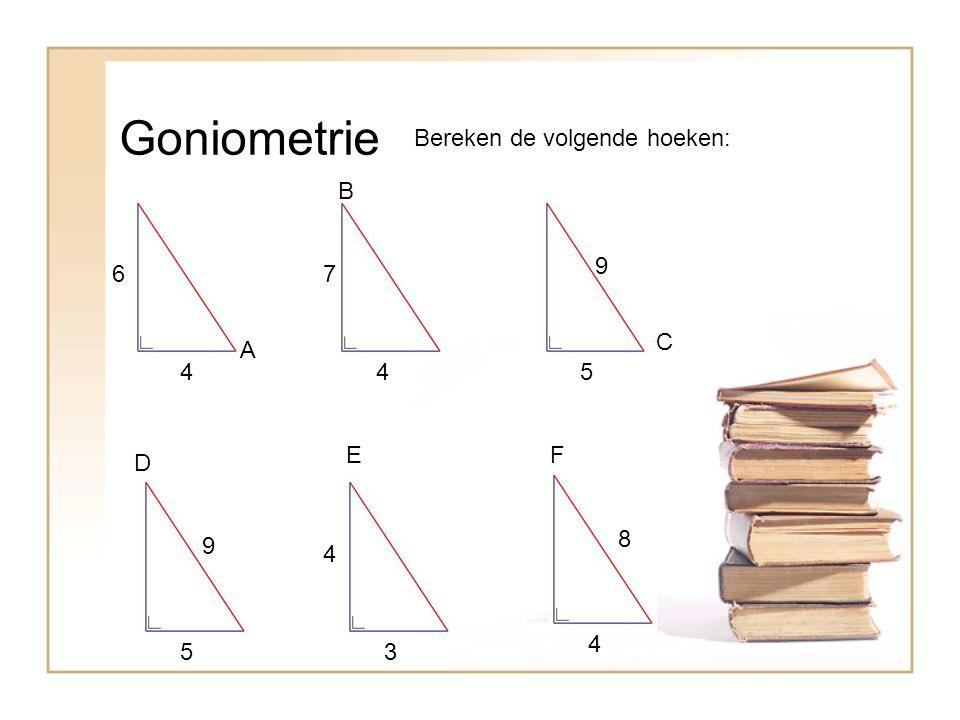 Goniometrie Bereken de volgende hoeken: A B C EF D 4 67 45 9 9 5 4 3 8 4