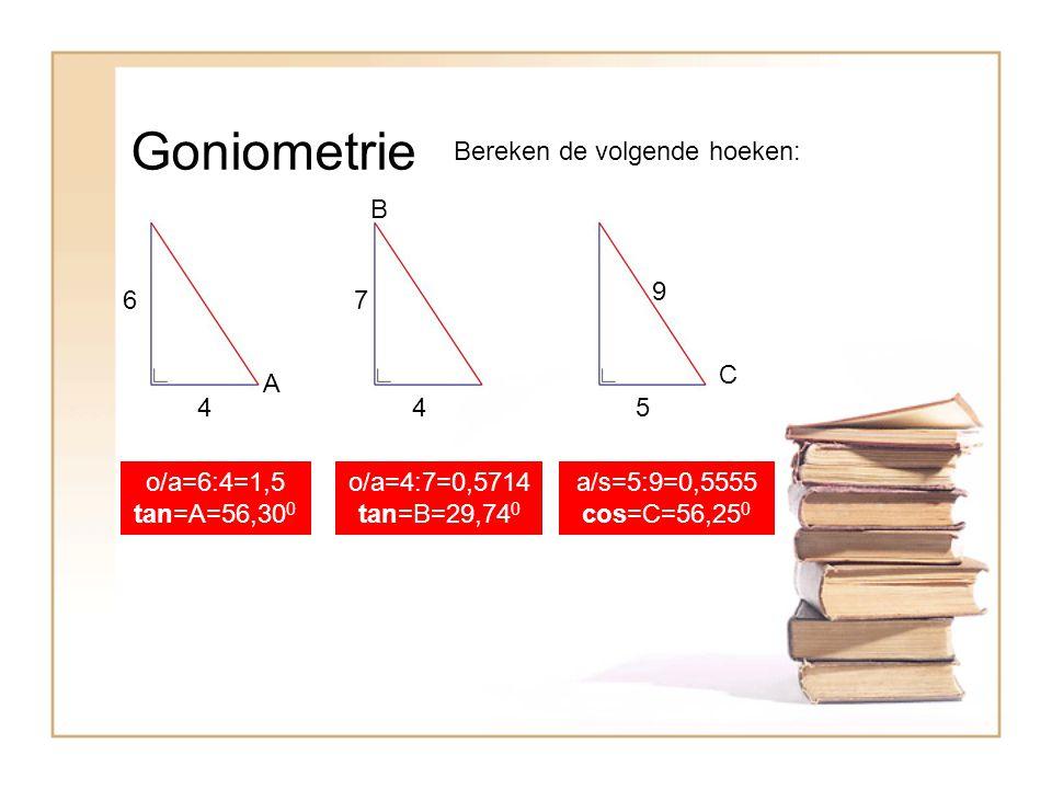 Goniometrie Bereken de volgende hoeken: A B C 4 67 45 9 o/a=6:4=1,5 tan=A=56,30 0 o/a=4:7=0,5714 tan=B=29,74 0 a/s=5:9=0,5555 cos=C=56,25 0