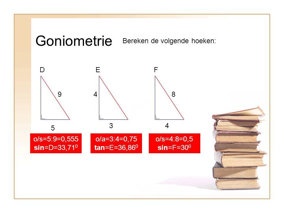 Goniometrie Bereken de volgende hoeken: EFD 9 5 4 3 8 4 o/a=3:4=0,75 tan=E=36,86 0 o/s=5:9=0,555 sin=D=33,71 0 o/s=4:8=0,5 sin=F=30 0