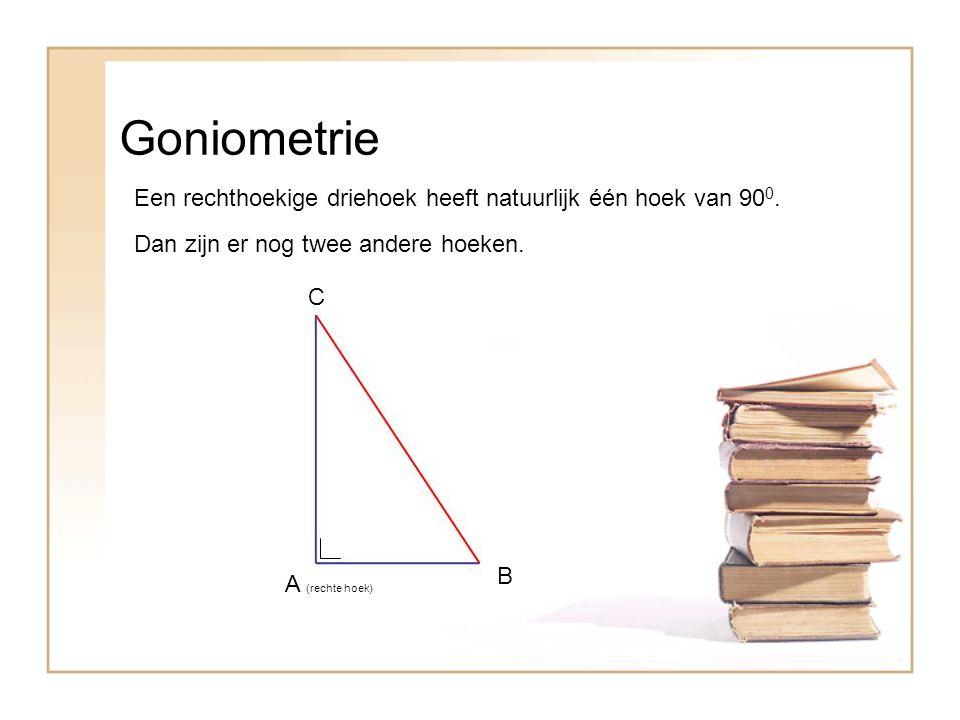 Goniometrie Een rechthoekige driehoek heeft natuurlijk één hoek van 90 0. A (rechte hoek) Dan zijn er nog twee andere hoeken. B C