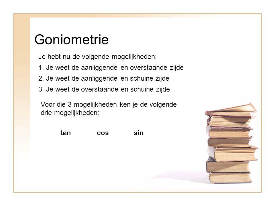 Goniometrie Je hebt nu de volgende mogelijkheden: 1. Je weet de aanliggende en overstaande zijde 2. Je weet de aanliggende en schuine zijde 3. Je weet