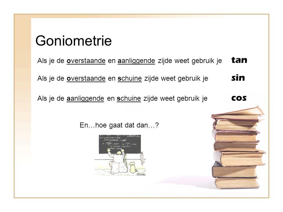 Goniometrie Als je de overstaande en aanliggende zijde weet gebruik je tan sin cos Als je de overstaande en schuine zijde weet gebruik je Als je de aa