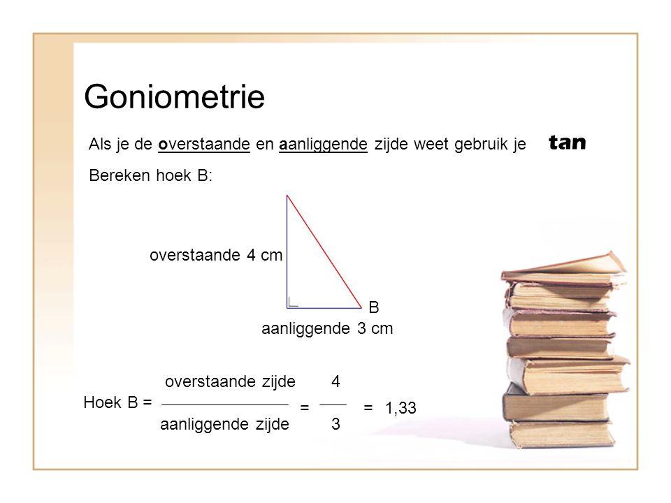 Goniometrie Als je de overstaande en aanliggende zijde weet gebruik je tan B Bereken hoek B: overstaande 4 cm aanliggende 3 cm Hoek B = overstaande zi
