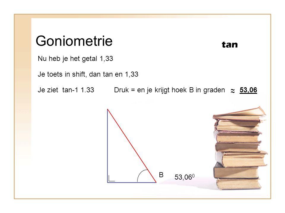 Goniometrie tan B Nu heb je het getal 1,33 Je toets in shift, dan tan en 1,33 Je ziet tan-1 1.33Druk = en je krijgt hoek B in graden ~ ~53,06 53,06 0