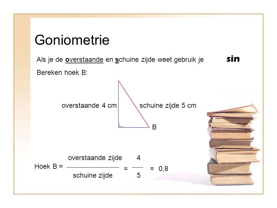Goniometrie Als je de overstaande en schuine zijde weet gebruik je sin B Bereken hoek B: overstaande 4 cm Hoek B = overstaande zijde schuine zijde = 4