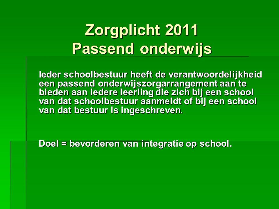 Zorgplicht 2011 Passend onderwijs Ieder schoolbestuur heeft de verantwoordelijkheid een passend onderwijszorgarrangement aan te bieden aan iedere leer
