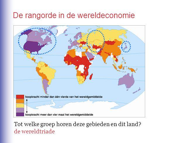 De rangorde in de wereldeconomie Tot welke groep horen deze gebieden en dit land? de wereldtriade