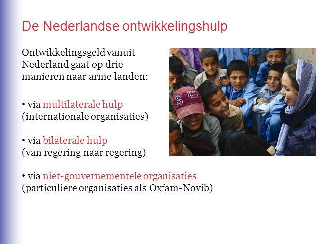 De Nederlandse ontwikkelingshulp Ontwikkelingsgeld vanuit Nederland gaat op drie manieren naar arme landen: via multilaterale hulp (internationale organisaties) via bilaterale hulp (van regering naar regering) via niet-gouvernementele organisaties (particuliere organisaties als Oxfam-Novib)