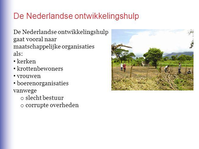 De Nederlandse ontwikkelingshulp De Nederlandse ontwikkelingshulp gaat vooral naar maatschappelijke organisaties als: o slecht bestuur o corrupte overheden kerken krottenbewoners vrouwen boerenorganisaties vanwege