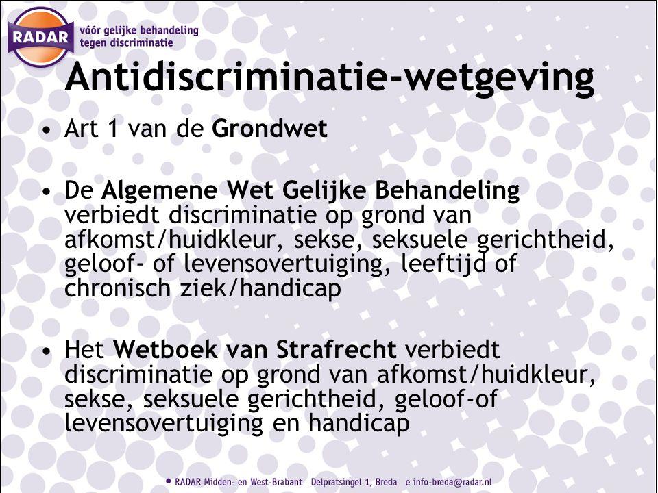 Antidiscriminatie-wetgeving Art 1 van de Grondwet De Algemene Wet Gelijke Behandeling verbiedt discriminatie op grond van afkomst/huidkleur, sekse, seksuele gerichtheid, geloof- of levensovertuiging, leeftijd of chronisch ziek/handicap Het Wetboek van Strafrecht verbiedt discriminatie op grond van afkomst/huidkleur, sekse, seksuele gerichtheid, geloof-of levensovertuiging en handicap