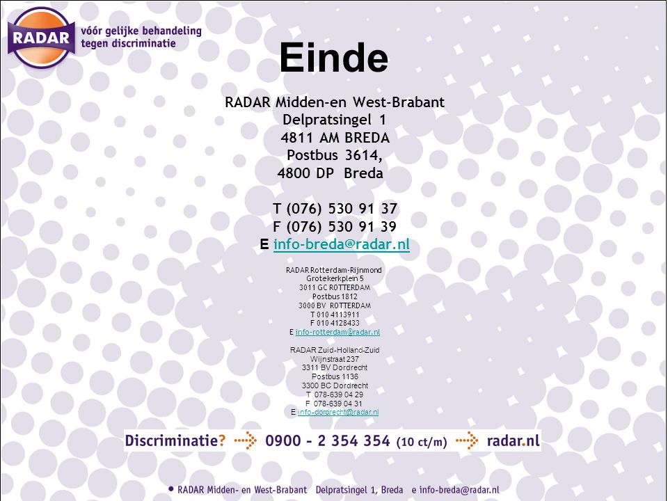 Einde RADAR Midden-en West-Brabant Delpratsingel 1 4811 AM BREDA Postbus 3614, 4800 DP Breda T (076) 530 91 37 F (076) 530 91 39 E info-breda@radar.nl info-breda@radar.nl RADAR Rotterdam-Rijnmond Grotekerkplein 5 3011 GC ROTTERDAM Postbus 1812 3000 BV ROTTERDAM T 010 4113911 F 010 4128433 E info-rotterdam@radar.nlinfo-rotterdam@radar.nl RADAR Zuid-Holland-Zuid Wijnstraat 237 3311 BV Dordrecht Postbus 1136 3300 BC Dordrecht T 078-639 04 29 F 078-639 04 31 E info-dordrecht@radar.nlinfo-dordrecht@radar.nl
