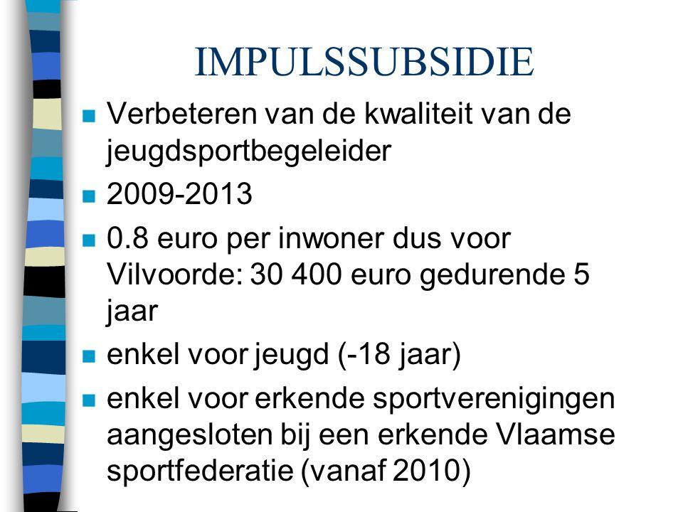 IMPULSSUBSIDIE n Verbeteren van de kwaliteit van de jeugdsportbegeleider n 2009-2013 n 0.8 euro per inwoner dus voor Vilvoorde: 30 400 euro gedurende