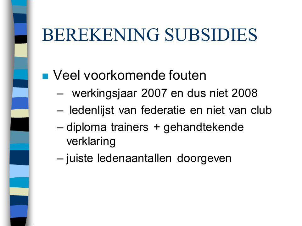 BEREKENING SUBSIDIES n Veel voorkomende fouten –werkingsjaar 2007 en dus niet 2008 – ledenlijst van federatie en niet van club –diploma trainers + geh