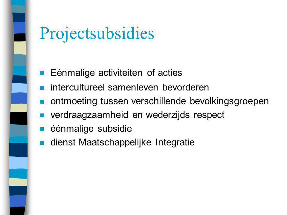 Projectsubsidies n Eénmalige activiteiten of acties n intercultureel samenleven bevorderen n ontmoeting tussen verschillende bevolkingsgroepen n verdr
