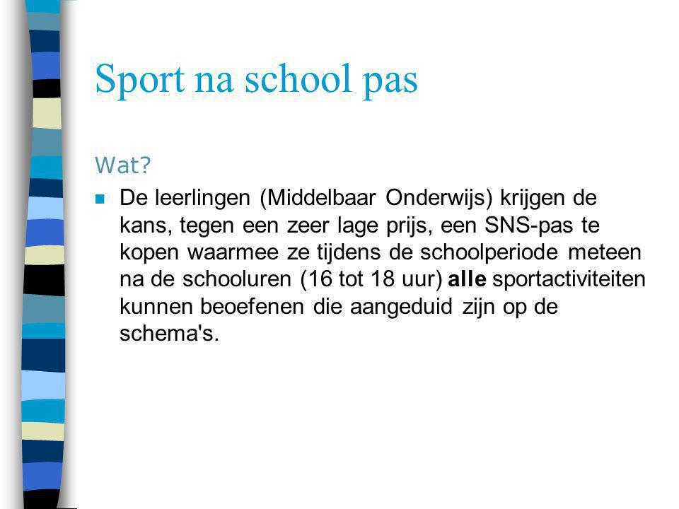 Sport na school pas Wat? n De leerlingen (Middelbaar Onderwijs) krijgen de kans, tegen een zeer lage prijs, een SNS-pas te kopen waarmee ze tijdens de