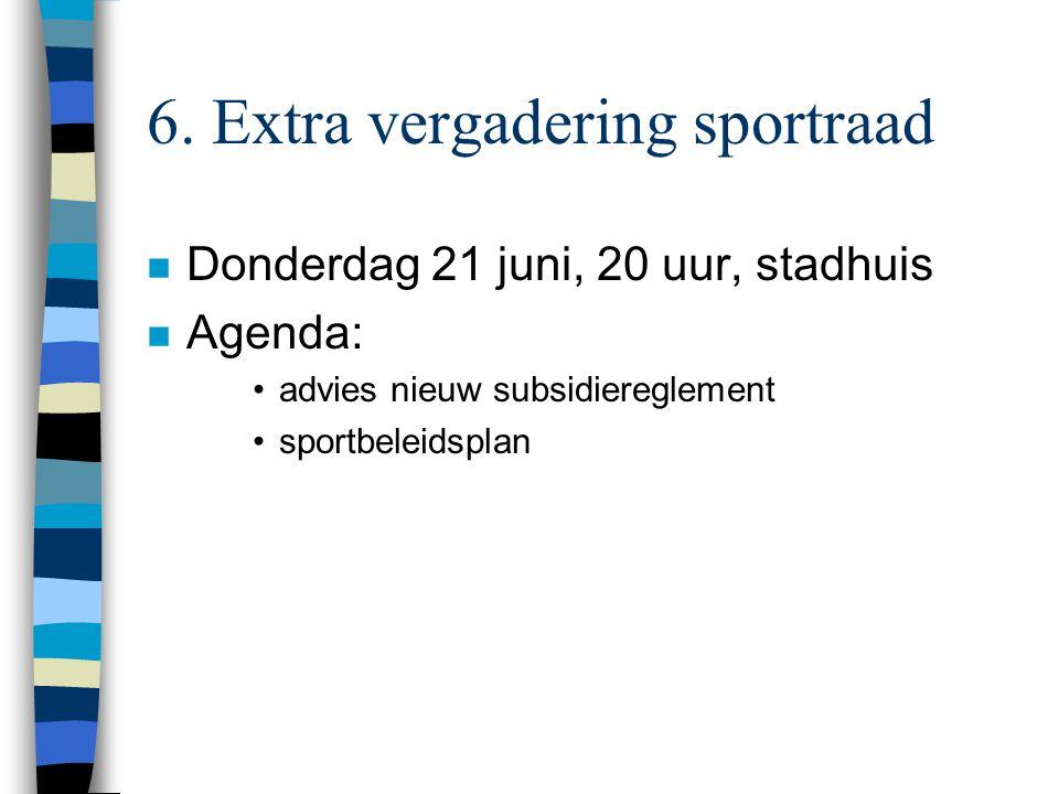 6. Extra vergadering sportraad n Donderdag 21 juni, 20 uur, stadhuis n Agenda: advies nieuw subsidiereglement sportbeleidsplan
