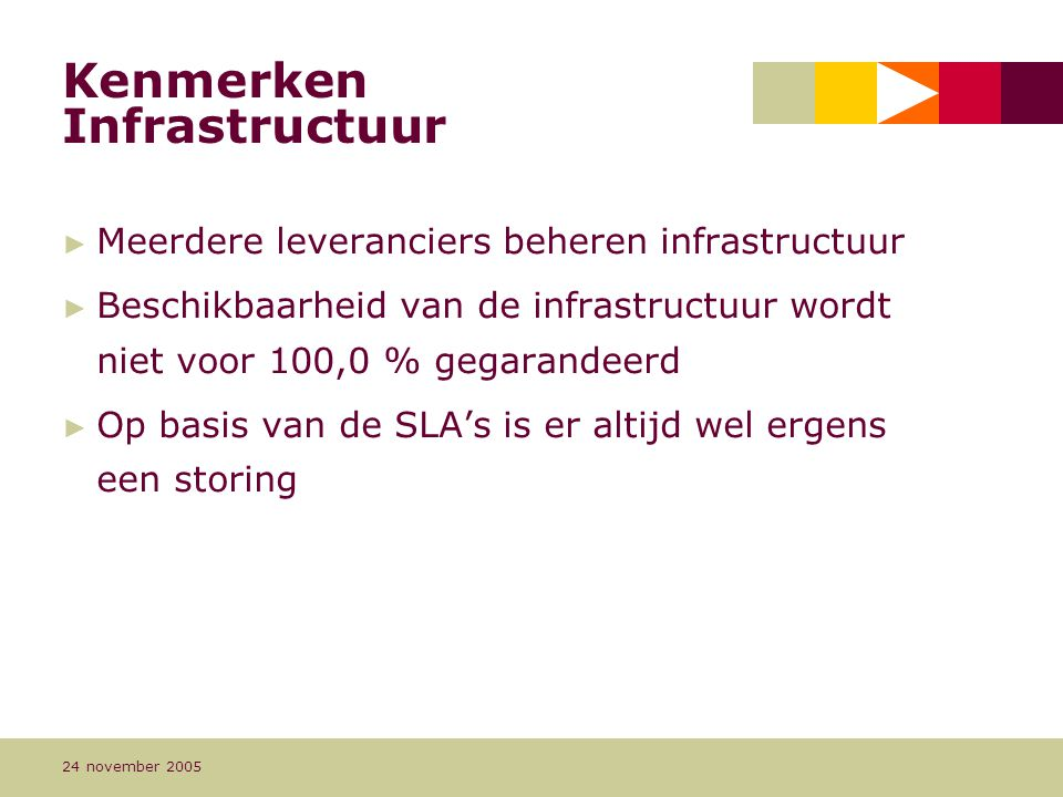 Pagina 13 24 november 2005 Kenmerken Infrastructuur ► Meerdere leveranciers beheren infrastructuur ► Beschikbaarheid van de infrastructuur wordt niet voor 100,0 % gegarandeerd ► Op basis van de SLA's is er altijd wel ergens een storing