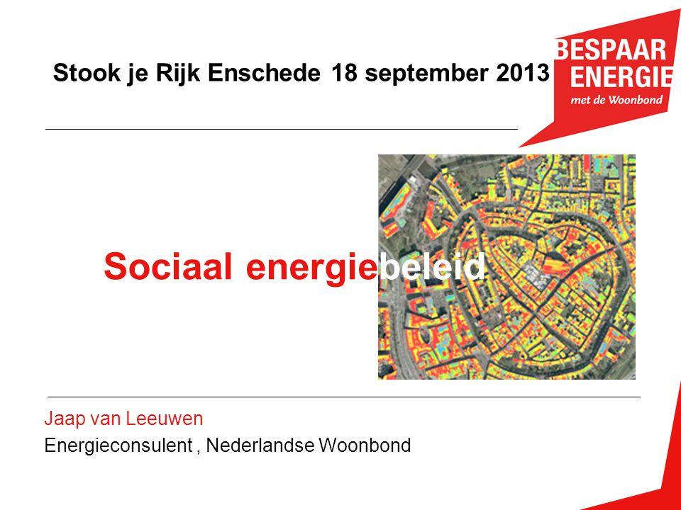 Jaap van Leeuwen Energieconsulent, Nederlandse Woonbond Stook je Rijk Enschede 18 september 2013 Sociaal energiebeleid