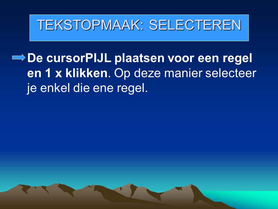 TEKSTOPMAAK: SELECTEREN De cursorPIJL plaatsen voor een regel en 1 x klikken. Op deze manier selecteer je enkel die ene regel.