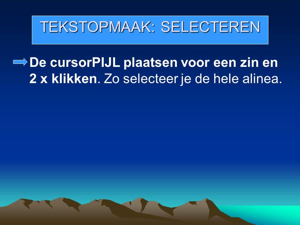TEKSTOPMAAK: SELECTEREN De cursorPIJL plaatsen voor een zin en 2 x klikken. Zo selecteer je de hele alinea.