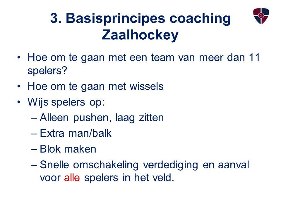 3. Basisprincipes coaching Zaalhockey Hoe om te gaan met een team van meer dan 11 spelers? Hoe om te gaan met wissels Wijs spelers op: –Alleen pushen,