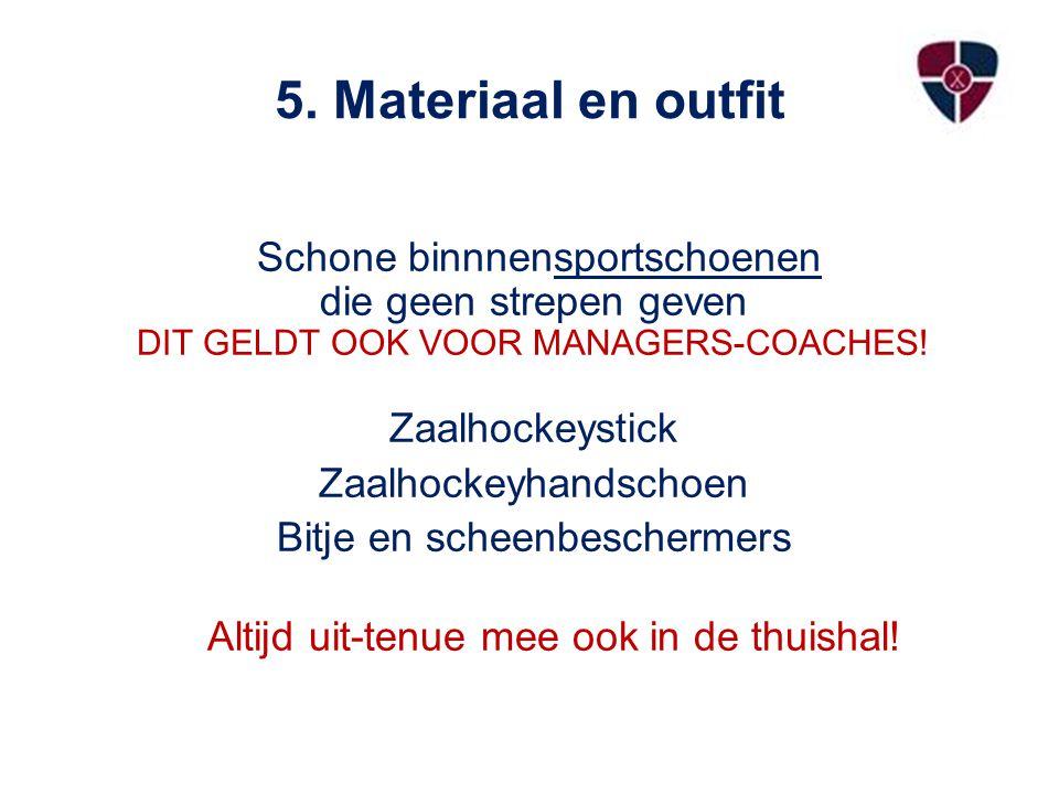 5. Materiaal en outfit Schone binnnensportschoenen die geen strepen geven DIT GELDT OOK VOOR MANAGERS-COACHES! Zaalhockeystick Zaalhockeyhandschoen Bi