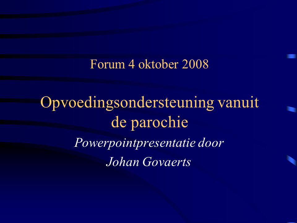 Forum 4 oktober 2008 Opvoedingsondersteuning vanuit de parochie Powerpointpresentatie door Johan Govaerts